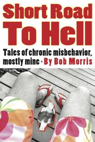 Short Road to Hell: Tales of Chronic Misbehavior, Mostly Mine Bob Morris