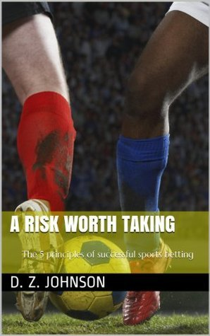 A risk worth taking: the 5 principles of successful sports betting D.Z. Johnson