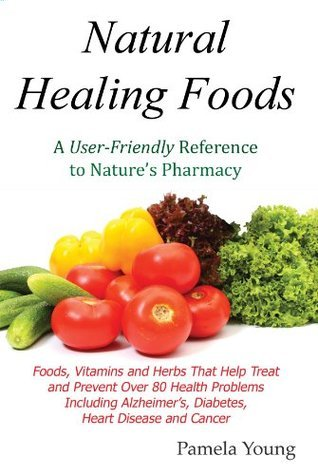 Natural Healing Foods: A User-Friendly Reference to Natures Pharmacy Pamela Young