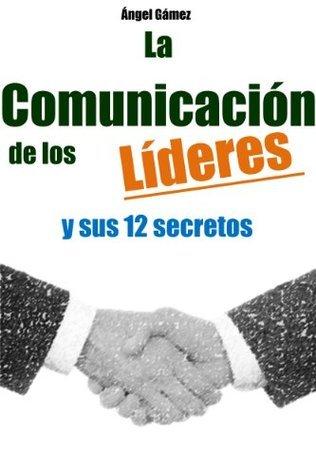 La Comunicación de los Líderes y sus 12 secretos Angel Gamez
