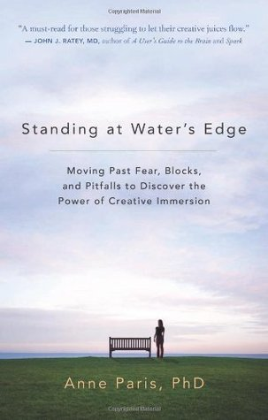 Standing at Waters Edge: Moving Past Fear, Blocks, and Pitfalls to Discover the Power of Creative Immersion Anne Paris