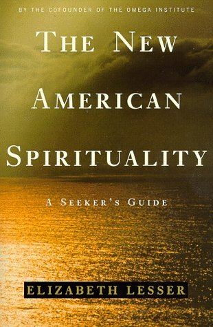 The New American Spirituality: A Seekers Guide  by  Elizabeth Lesser