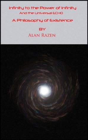 Infinity to the Power of Infinity And the Universal ECHO: A Philosophy of Existence  by  Alan Razen