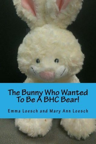 The Bunny Who Wanted To Be A BHC Bear!  by  Mary Loesch