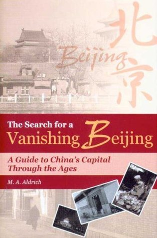 The Search for a Vanishing Beijing: A Guide to Chinas Capital Through the Ages  by  M.A. Aldrich