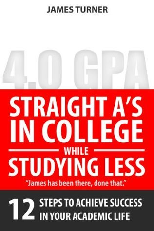 Straight-A in College While Studying Less: 12 Steps to Achieve Success In Your Academic Life  by  James Turner