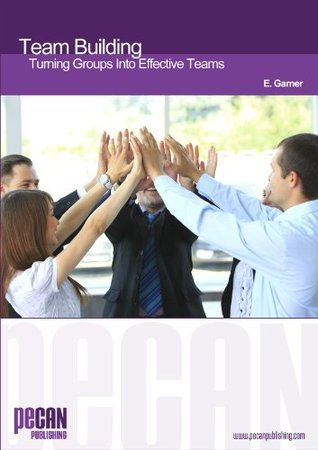 Team Building - Turning Groups Into Effective Teams E. Garner