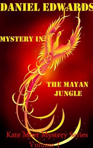 Mystery In The Mayan Jungle: Kate Morr Mystery Series Volume 1  by  Daniel Edwards