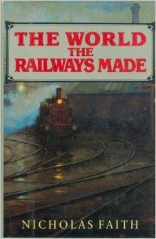 The World the Railways Made Nicholas Faith