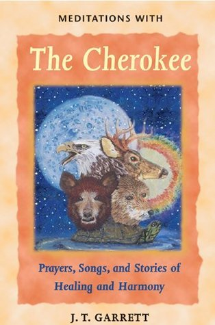 Meditations with the Cherokee: Prayers, Songs, and Stories of Healing and Harmony  by  J.T. Garrett