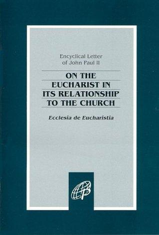 On the Eucharist in Its Relationship to the Church: Ecclesia de Eucharistia John Paul II