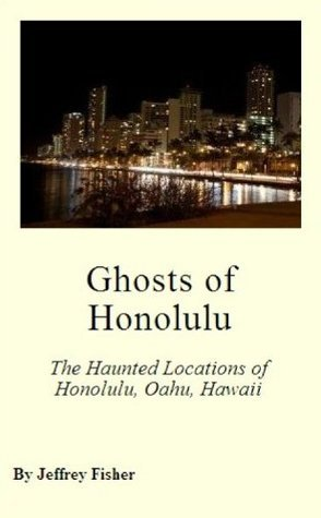 Ghosts of Honolulu: The Haunted Locations of Honolulu, Oahu, Hawaii  by  Jeffrey Fisher