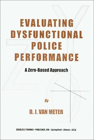 Evaluating Dysfunctional Police Performance: A Zero-Based Approach  by  D. J. Van Meter