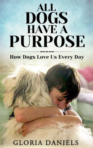 All Dogs Have a Purpose: How Dogs Love us Every Day  by  Gloria Daniels