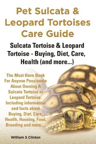 Pet Sulcata and Leopard Tortoises Care Guide: Sulcata Tortoise (African spurred) and Leopard Tortoise - Buying, Diet, Care, Health  by  William Clinton