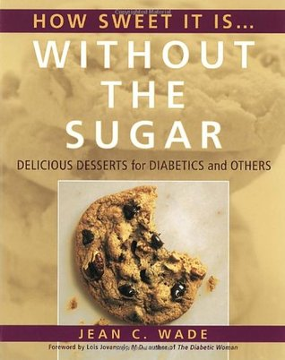 How Sweet It Is Without the Sugar: Delicious Desserts for Diabetics and Others  by  Jean C. Wade