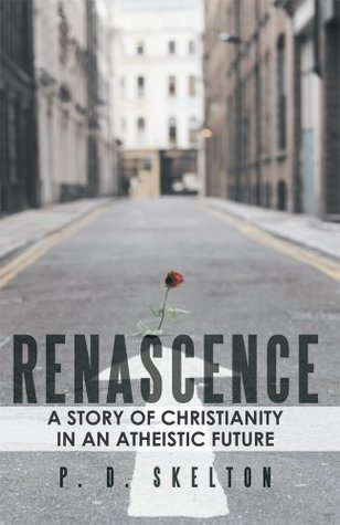 RENASCENCE : A Story of Christianity in an Atheistic Future P.D. Skelton