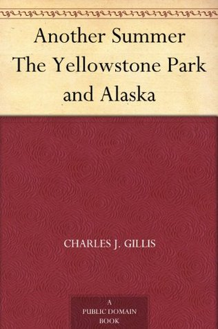 Another Summer The Yellowstone Park and Alaska  by  Charles J. Gillis