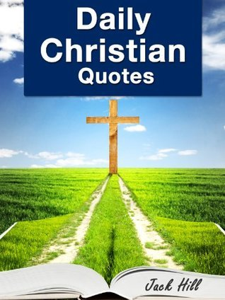 Daily Christian Quotes - Inspirational Bible Verses about God, Life, Family, Success and Happiness  by  Jack Hill