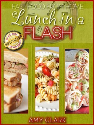 Lunch in a Flash: Fast Food from Home Amy Clark