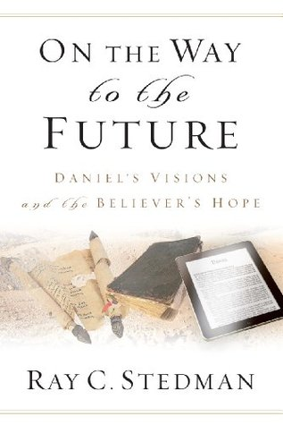 On the Way to the Future - Daniels Vision and the Believers Hope  by  Ray C. Stedman