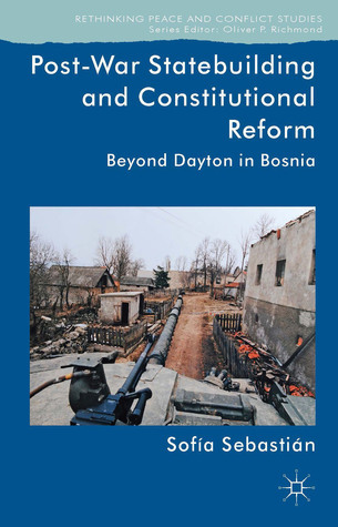 Post-War Statebuilding and Constitutional Reform: Beyond Dayton in Bosnia  by  Sofía Sebastián