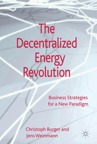 The Decentralized Energy Revolution: Business Strategies for a New Paradigm  by  Christoph Burger