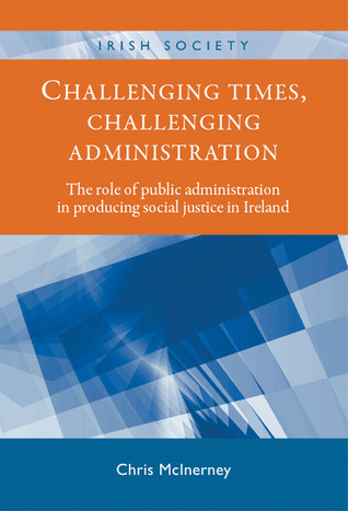 Challenging Times, Challenging Administration: The Role of Public Administration in Producing Social Justice in Ireland  by  Chris McInerney