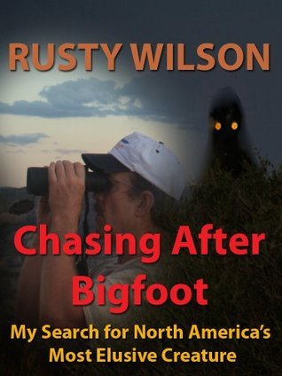 Chasing After Bigfoot: My Search for North Americas Most Elusive Creature Rusty Wilson
