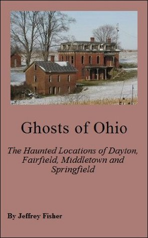 Ghosts of Ohio: The Haunted Locations of Dayton, Fairfield, Middletown and Springfield  by  Jeffrey Fisher