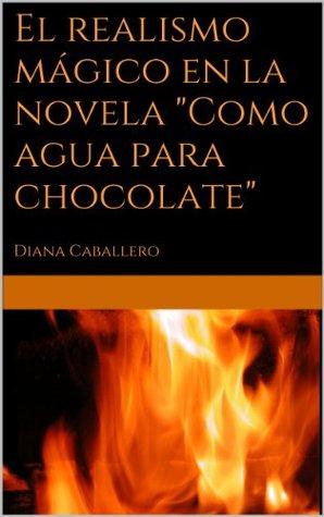 El realismo mágico en la novela Como agua para chocolate de Laura Esquivel  by  Diana Caballero