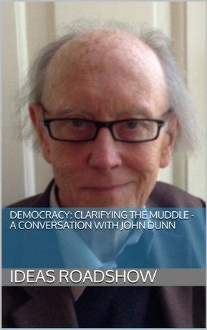 Democracy: Clarifying the Muddle - A conversation with John Dunn  by  John Dunn
