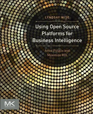 Using Open Source Platforms for Business Intelligence: Avoid Pitfalls and Maximize ROI (The Morgan Kaufmann Series on Business Intelligence)  by  Lyndsay Wise