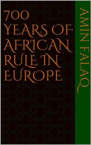700 YEARS OF AFRICAN RULE IN EUROPE  by  Amin Falaq