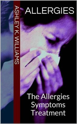 Allergies : The Allergies Symptoms Treatment  by  Ashley K. Williams