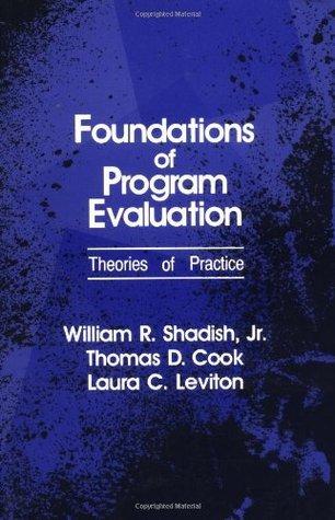 Foundations of Program Evaluation: Theories of Practice William R. Shadish