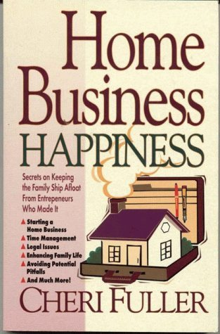 Home Business Happiness: Secrets on Keeping the Family Ship Afloat--From Entrepreneurs Who Made It  by  Cheri Fuller