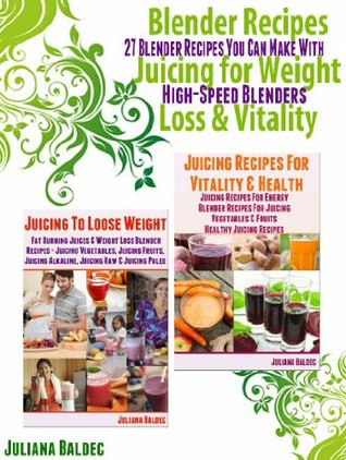 Blender Recipes: 27 Blender Recipes You Can Make with High Speed Blenders - Juicing For Weight Loss & Vitality Juliana Baldec