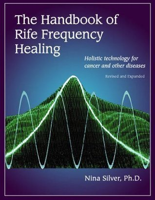 The Handbook of Rife Frequency Healing Holistic technology for cancer and other diseases Nina Silver