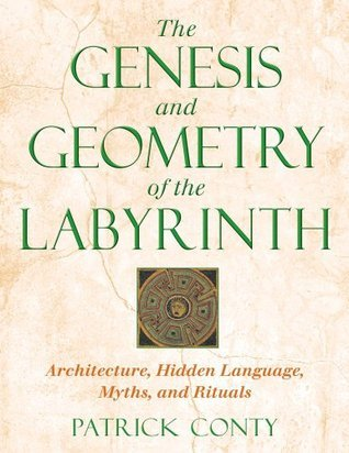 The Genesis and Geometry of the Labyrinth: Architecture, Hidden Language, Myths, and Rituals  by  Patrick Conty