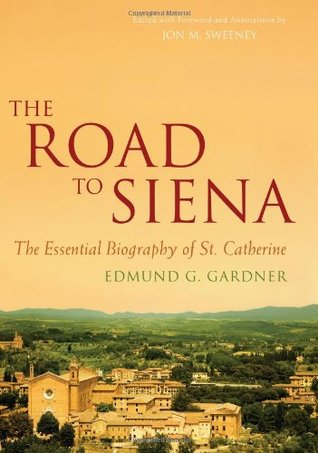 The Road to Siena: The Essential Biography of St. Catherine Edmund G. Gardner