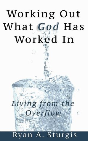 Working Out What God Has Worked In  by  Ryan Sturgis