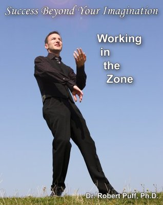 Success Beyond Your Imagination: Working In the Zone Robert Puff