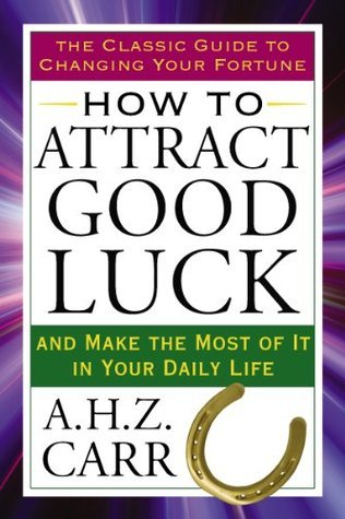 How to Attract Good Luck: And Make the Most of It in Your Daily Life A.H.Z. Carr