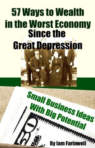 57 Ways to Wealth in the Worst Economy Since the Great Depression: Small Business Ideas With Big Potential  by  Iam Farinwell