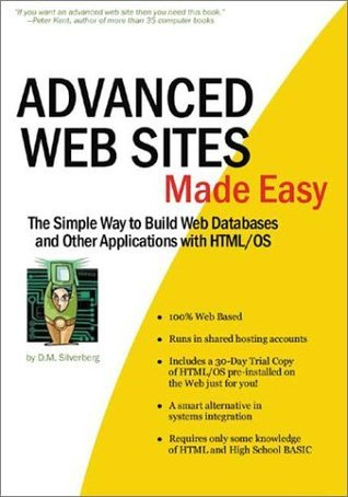 Advanced Web Sites Made Easy : The Simple Way to Build Web Databases and Other Applications with HTML/OS D.M. Silverberg
