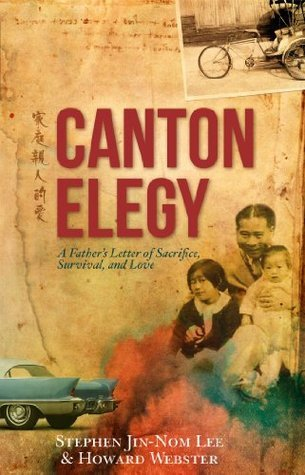 Canton Elegy: A Fathers Letter of Sacrifice, Survival and Love Stephen Jin-Nom Lee