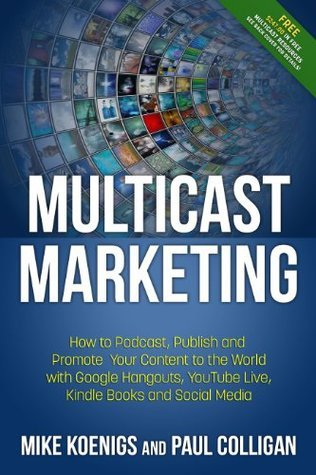 Multicast Marketing: How to Podcast, Publish and Promote Your Content to the World with Google Hangouts, YouTube Live, Kindle Books, Mobile and Social Media Mike Koenigs