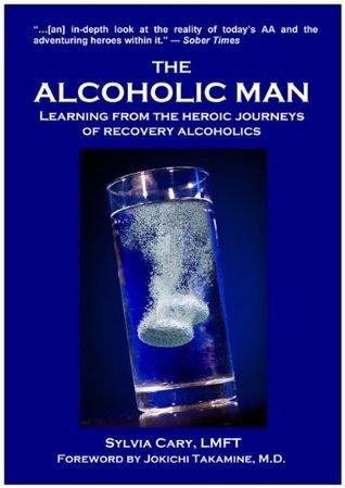 The Alcoholic Man: What You Can Learn From the Heroic Journeys of Recovering Alcoholics Sylvia Cary