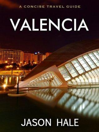 Valencia, Spain: A Concise Travel Guide Jason Hale